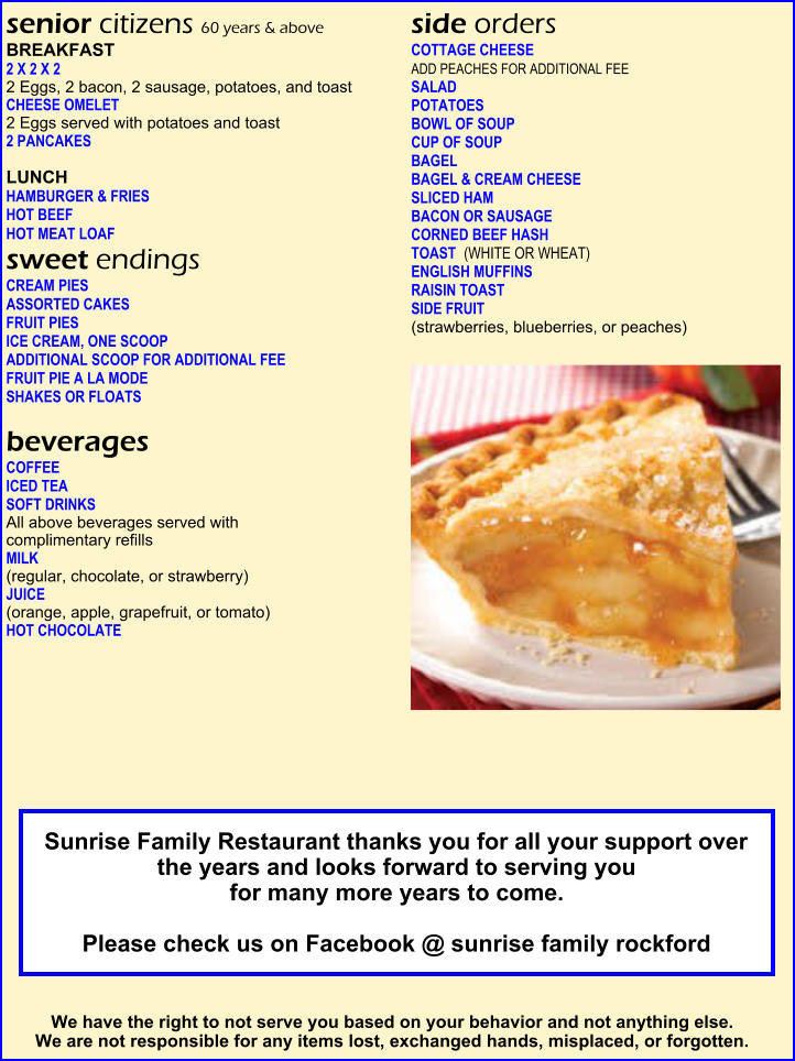 senior citizens 60 years & above  BREAKFAST  2 X 2 X 2     2 Eggs, 2 bacon, 2 sausage, potatoes, and toast  CHEESE OMELET     2 Eggs served with potatoes and toast   2 PANCAKES     LUNCH  HAMBURGER & FRIES                   HOT BEEF    HOT MEAT LOAF   sweet endings   CREAM PIES     ASSORTED CAKES    FRUIT PIES     ICE CREAM, ONE SCOOP    ADDITIONAL SCOOP FOR ADDITIONAL FEE FRUIT PIE A LA MODE      SHAKES OR FLOATS      beverages  COFFEE      ICED TEA      SOFT DRINKS      All above beverages served with  complimentary refills  MILK      (regular, chocolate, or strawberry)                         JUICE       (orange, apple, grapefruit, or tomato)  HOT CHOCOLATE                                                       HOT TEA      side orders   COTTAGE CHEESE     ADD PEACHES FOR ADDITIONAL FEE  SALAD       POTATOES       BOWL OF SOUP    CUP OF SOUP      BAGEL       BAGEL & CREAM CHEESE   SLICED HAM     BACON OR SAUSAGE     CORNED BEEF HASH                    TOAST (WHITE OR WHEAT)    ENGLISH MUFFINS     RAISIN TOAST                            SIDE FRUIT      (strawberries, blueberries, or peaches)  We have the right to not serve you based on your behavior and not anything else.  We are not responsible for any items lost, exchanged hands, misplaced, or forgotten.  Sunrise Family Restaurant thanks you for all your support over the years and looks forward to serving you  for many more years to come.    Please check us on Facebook @ sunrise family rockford