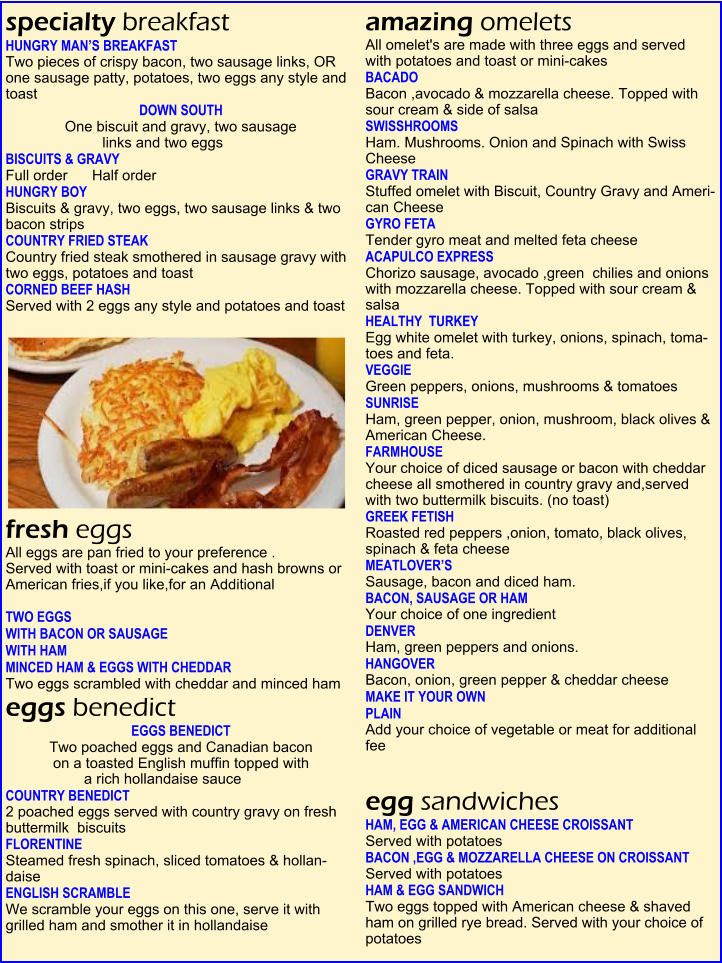 specialty breakfast  HUNGRY MAN'S BREAKFAST  Two pieces of crispy bacon, two sausage links, OR one sausage patty, potatoes, two eggs any style and toast    DOWN SOUTH  One biscuit and gravy, two sausage  links and two eggs    BISCUITS & GRAVY  Full order      Half order    HUNGRY BOY    Biscuits & gravy, two eggs, two sausage links & two bacon strips   COUNTRY FRIED STEAK    Country fried steak smothered in sausage gravy with two eggs, potatoes and toast   CORNED BEEF HASH  Served with 2 eggs any style and potatoes and toast   fresh eggs  All eggs are pan fried to your preference .  Served with toast or mini-cakes and hash browns or American fries,if you like,for an Additional    TWO EGGS   WITH BACON OR SAUSAGE   WITH HAM   MINCED HAM & EGGS WITH CHEDDAR  Two eggs scrambled with cheddar and minced ham   eggs benedict  EGGS BENEDICT  Two poached eggs and Canadian bacon  on a toasted English muffin topped with  a rich hollandaise sauce   COUNTRY BENEDICT   2 poached eggs served with country gravy on fresh  buttermilk  biscuits   FLORENTINE    Steamed fresh spinach, sliced tomatoes & hollan-daise   ENGLISH SCRAMBLE    We scramble your eggs on this one, serve it with grilled ham and smother it in hollandaise   amazing omelets  All omelet's are made with three eggs and served  with potatoes and toast or mini-cakes   BACADO  Bacon ,avocado & mozzarella cheese. Topped with sour cream & side of salsa   SWISSHROOMS  Ham. Mushrooms. Onion and Spinach with Swiss Cheese   GRAVY TRAIN  Stuffed omelet with Biscuit, Country Gravy and Ameri-can Cheese   GYRO FETA  Tender gyro meat and melted feta cheeseACAPULCO EXPRESS      Chorizo sausage, avocado ,green  chilies and onions with mozzarella cheese. Topped with sour cream & salsa   HEALTHY  TURKEY     Egg white omelet with turkey, onions, spinach, toma-toes and feta.  VEGGIE    Green peppers, onions, mushrooms & tomatoes  SUNRISE    Ham, green pepper, onion, mushroom, black olives & American Cheese.  FARMHOUSE    Your choice of diced sausage or bacon with cheddar cheese all smothered in country gravy and,served  with two buttermilk biscuits. (no toast)  GREEK FETISH    Roasted red peppers ,onion, tomato, black olives, spinach & feta cheese   MEATLOVER'S    Sausage, bacon and diced ham.   BACON, SAUSAGE OR HAM           Your choice of one ingredient     DENVER    Ham, green peppers and onions.  HANGOVER  Bacon, onion, green pepper & cheddar cheese  MAKE IT YOUR OWN  PLAIN   Add your choice of vegetable or meat for additional fee     egg sandwiches  HAM, EGG & AMERICAN CHEESE CROISSANT  Served with potatoes   BACON ,EGG & MOZZARELLA CHEESE ON CROISSANT  Served with potatoes   HAM & EGG SANDWICH    Two eggs topped with American cheese & shaved  ham on grilled rye bread. Served with your choice of potatoes