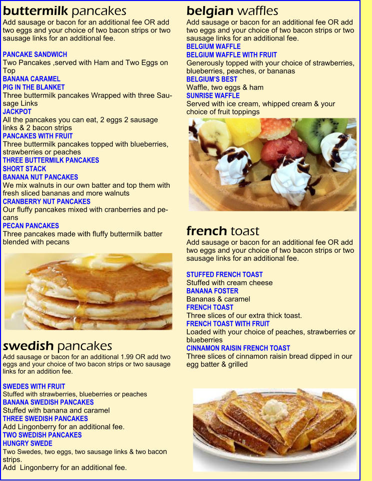 buttermilk pancakes  Add sausage or bacon for an additional fee OR add two eggs and your choice of two bacon strips or two sausage links for an additional fee.   PANCAKE SANDWICH     Two Pancakes ,served with Ham and Two Eggs on Top   BANANA CARAMEL   PIG IN THE BLANKET  Three buttermilk pancakes Wrapped with three Sau-sage Links   JACKPOT   All the pancakes you can eat, 2 eggs 2 sausage  links & 2 bacon strips   PANCAKES WITH FRUIT    Three buttermilk pancakes topped with blueberries, strawberries or peaches   THREE BUTTERMILK PANCAKES   SHORT STACK   BANANA NUT PANCAKES    We mix walnuts in our own batter and top them with fresh sliced bananas and more walnuts   CRANBERRY NUT PANCAKES    Our fluffy pancakes mixed with cranberries and pe-cans   PECAN PANCAKES    Three pancakes made with fluffy buttermilk batter blended with pecans   swedish pancakes  Add sausage or bacon for an additional 1.99 OR add two eggs and your choice of two bacon strips or two sausage links for an addition fee.   SWEDES WITH FRUIT    Stuffed with strawberries, blueberries or peaches  BANANA SWEDISH PANCAKES  Stuffed with banana and caramel   THREE SWEDISH PANCAKES   Add Lingonberry for an additional fee. TWO SWEDISH PANCAKES   HUNGRY SWEDE    Two Swedes, two eggs, two sausage links & two bacon strips.   Add  Lingonberry for an additional fee. belgian waffles  Add sausage or bacon for an additional fee OR add two eggs and your choice of two bacon strips or two sausage links for an additional fee. BELGIUM WAFFLE   BELGIUM WAFFLE WITH FRUIT    Generously topped with your choice of strawberries, blueberries, peaches, or bananas   BELGIUM'S BEST    Waffle, two eggs & ham   SUNRISE WAFFLE   Served with ice cream, whipped cream & your  choice of fruit toppings   french toast  Add sausage or bacon for an additional fee OR add  two eggs and your choice of two bacon strips or two  sausage links for an additional fee.   STUFFED FRENCH TOAST  Stuffed with cream cheese   BANANA FOSTER   Bananas & caramel                                                             FRENCH TOAST    Three slices of our extra thick toast.   FRENCH TOAST WITH FRUIT    Loaded with your choice of peaches, strawberries or blueberries   CINNAMON RAISIN FRENCH TOAST    Three slices of cinnamon raisin bread dipped in our  egg batter & grilled